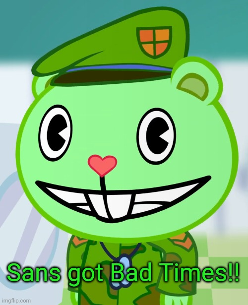 Flippy Smiles (HTF) | Sans got Bad Times!! | image tagged in flippy smiles htf | made w/ Imgflip meme maker