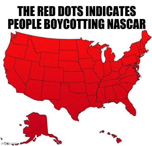 nascar |  THE RED DOTS INDICATES PEOPLE BOYCOTTING NASCAR | image tagged in us map,nascar | made w/ Imgflip meme maker