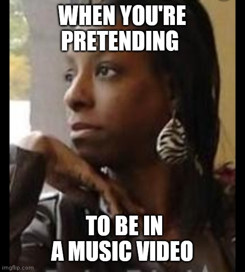 Woman starring out window |  WHEN YOU'RE PRETENDING; TO BE IN A MUSIC VIDEO | image tagged in woman starring out window | made w/ Imgflip meme maker