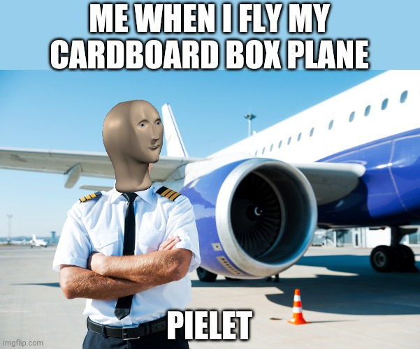 Pielet |  ME WHEN I FLY MY CARDBOARD BOX PLANE; PIELET | image tagged in meme man | made w/ Imgflip meme maker