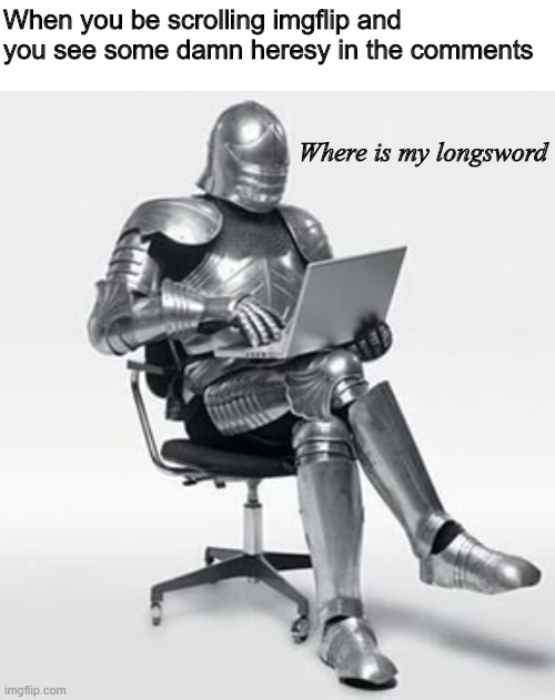 real deus vult hours |  When you be scrolling imgflip and you see some damn heresy in the comments; Where is my longsword | image tagged in crusade,crusader,crusades,knight,medieval,medieval memes | made w/ Imgflip meme maker
