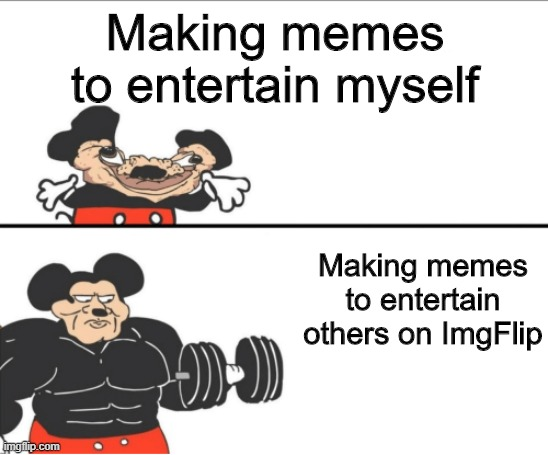 make memes to entertain others!! |  Making memes to entertain myself; Making memes to entertain others on ImgFlip | image tagged in weak vs strong mickey | made w/ Imgflip meme maker