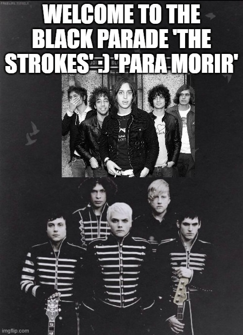 mcrvcp twitter instagram (credit) |  WELCOME TO THE BLACK PARADE 'THE STROKES' :) 'PARA MORIR' | image tagged in thestrokes,welcome to the black parade,the black parade,my chemical romance,mcr,gerard way | made w/ Imgflip meme maker
