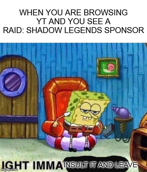 I did not know you needed cash THAT much lol. |  WHEN YOU ARE BROWSING YT AND YOU SEE A RAID: SHADOW LEGENDS SPONSOR; INSULT IT AND LEAVE | image tagged in memes,spongebob ight imma head out | made w/ Imgflip meme maker