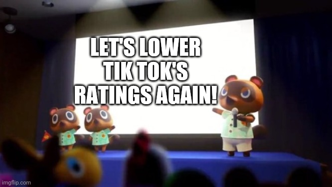 Tom Nook Presentation |  LET'S LOWER TIK TOK'S RATINGS AGAIN! | image tagged in tom nook presentation | made w/ Imgflip meme maker