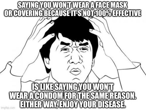 Who am I kidding?  No one here is having sex anyway. |  SAYING YOU WON'T WEAR A FACE MASK OR COVERING BECAUSE IT'S NOT 100% EFFECTIVE; IS LIKE SAYING YOU WON'T WEAR A CONDOM FOR THE SAME REASON.  EITHER WAY, ENJOY YOUR DISEASE. | image tagged in memes,jackie chan wtf | made w/ Imgflip meme maker