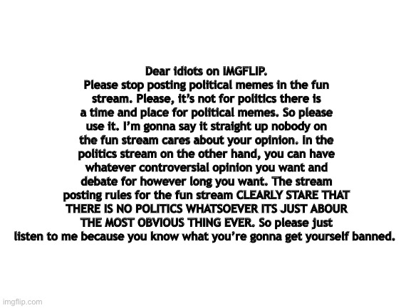 blank white template |  Dear idiots on IMGFLIP. Please stop posting political memes in the fun stream. Please, it's not for politics there is a time and place for political memes. So please use it. I'm gonna say it straight up nobody on the fun stream cares about your opinion. In the politics stream on the other hand, you can have whatever controversial opinion you want and debate for however long you want. The stream posting rules for the fun stream CLEARLY STARE THAT THERE IS NO POLITICS WHATSOEVER ITS JUST ABOUR THE MOST OBVIOUS THING EVER. So please just listen to me because you know what you're gonna get yourself banned. | image tagged in politics,politics suck,streams,stream,stupid people,special kind of stupid | made w/ Imgflip meme maker
