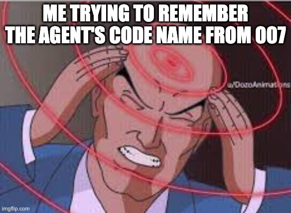 Me trying to remember |  ME TRYING TO REMEMBER THE AGENT'S CODE NAME FROM 007 | image tagged in me trying to remember | made w/ Imgflip meme maker