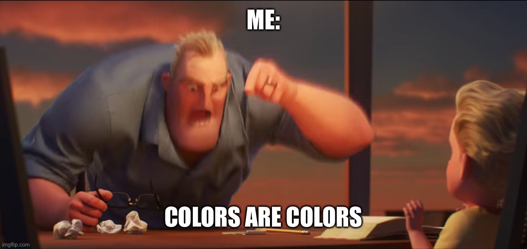 math is math | ME: COLORS ARE COLORS | image tagged in math is math | made w/ Imgflip meme maker