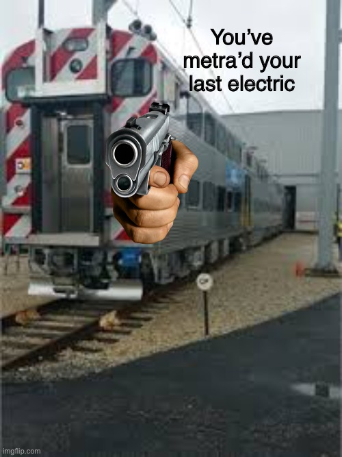 Metra electric |  You've metra'd your last electric | image tagged in metra electric | made w/ Imgflip meme maker