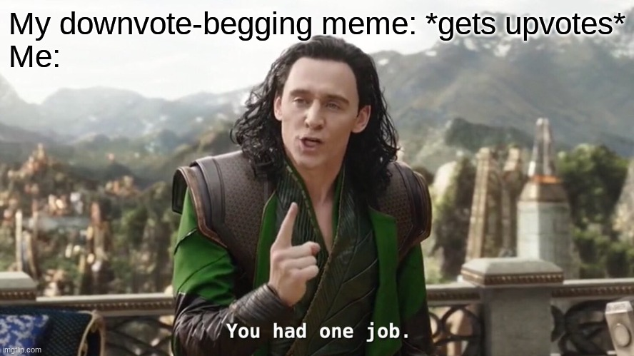 You Had One Job |  My downvote-begging meme: *gets upvotes* Me: | image tagged in you had one job just the one | made w/ Imgflip meme maker