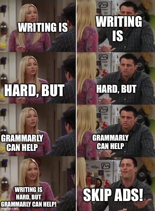 If this is has been done before please let me know. |  WRITING IS; WRITING IS; HARD, BUT; HARD, BUT; GRAMMARLY CAN HELP; GRAMMARLY CAN HELP; SKIP ADS! WRITING IS HARD, BUT GRAMMARLY CAN HELP! | image tagged in phoebe teaching joey in friends,grammarly,ads | made w/ Imgflip meme maker