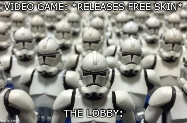 VIDEO GAME: *RELEASES FREE SKIN*; THE LOBBY: | image tagged in clone wars,clone trooper,clones | made w/ Imgflip meme maker