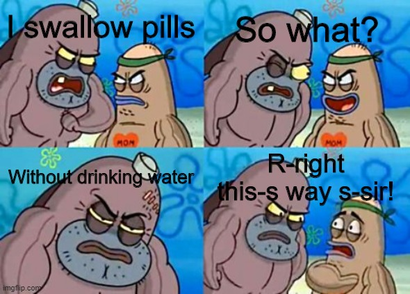 Impossible |  So what? I swallow pills; Without drinking water; R-right this-s way s-sir! | image tagged in memes | made w/ Imgflip meme maker