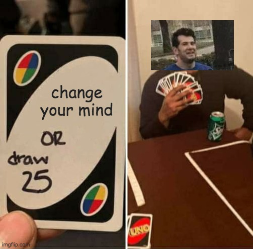 UNO Draw 25 Cards |  change your mind | image tagged in memes,uno draw 25 cards | made w/ Imgflip meme maker
