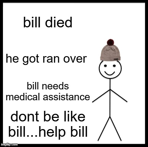 Be Like Bill |  bill died; he got ran over; bill needs medical assistance; dont be like bill...help bill | image tagged in memes,be like bill | made w/ Imgflip meme maker