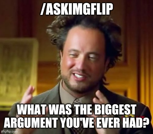 Ancient Aliens |  /ASKIMGFLIP; WHAT WAS THE BIGGEST ARGUMENT YOU'VE EVER HAD? | image tagged in memes,ancient aliens | made w/ Imgflip meme maker