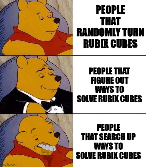 Am I the only one that thinks this? |  PEOPLE THAT RANDOMLY TURN RUBIX CUBES; PEOPLE THAT FIGURE OUT WAYS TO SOLVE RUBIX CUBES; PEOPLE THAT SEARCH UP WAYS TO SOLVE RUBIX CUBES | image tagged in best better blurst | made w/ Imgflip meme maker