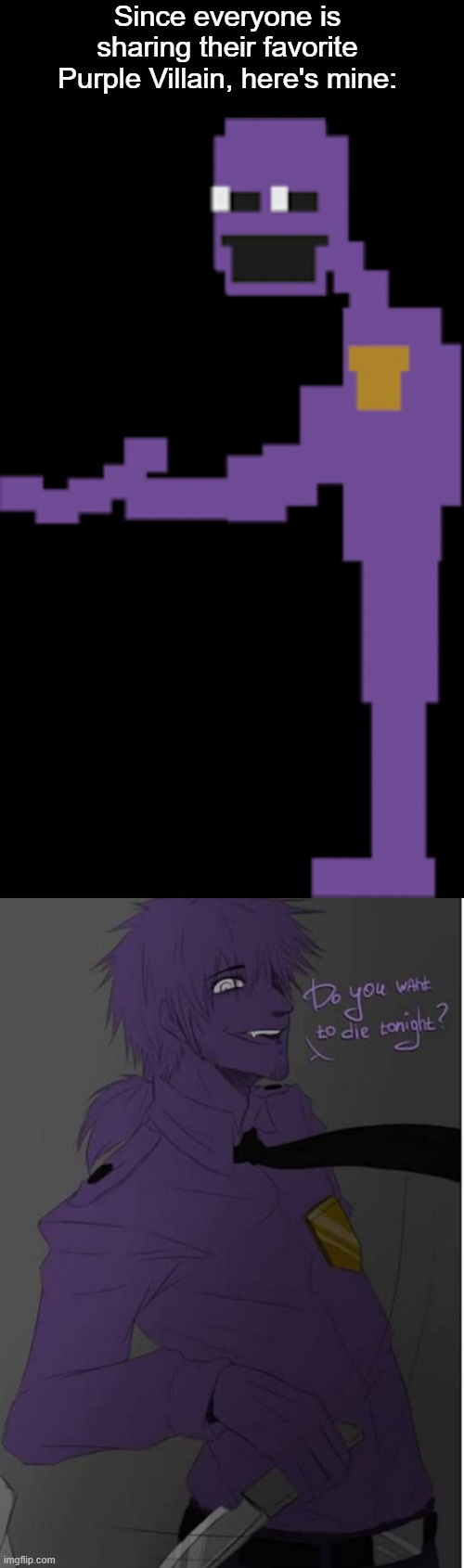 The top picture is the ingame version of Purple Guy while the bottom picture is fanart (art not mine, all credit goes to artist) |  Since everyone is sharing their favorite Purple Villain, here's mine: | image tagged in purple guy,five nights at freddys,fnaf,villain,purple,favorite | made w/ Imgflip meme maker