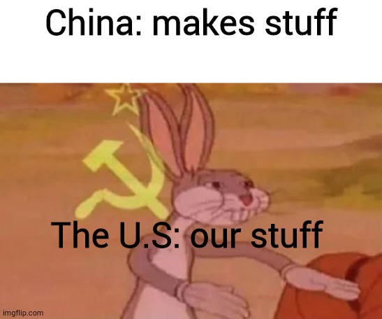 China: makes stuff; The U.S: our stuff | image tagged in blank white template,bugs bunny communist | made w/ Imgflip meme maker