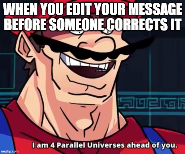 I Am 4 Parallel Universes Ahead Of You |  WHEN YOU EDIT YOUR MESSAGE BEFORE SOMEONE CORRECTS IT | image tagged in i am 4 parallel universes ahead of you | made w/ Imgflip meme maker