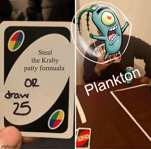 UNO Draw 25 Cards Meme |  Steal the Kraby patty formuala; Plankton | image tagged in memes,uno draw 25 cards | made w/ Imgflip meme maker