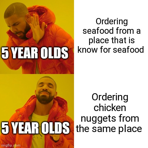 Drake Hotline Bling Meme |  Ordering seafood from a place that is know for seafood; 5 YEAR OLDS; Ordering chicken nuggets from the same place; 5 YEAR OLDS | image tagged in memes,drake hotline bling | made w/ Imgflip meme maker