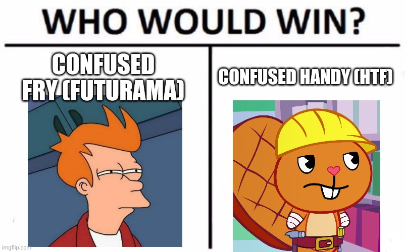 Who Would Win? Meme |  CONFUSED FRY (FUTURAMA); CONFUSED HANDY (HTF) | image tagged in memes,who would win,futurama fry,confused handy htf | made w/ Imgflip meme maker