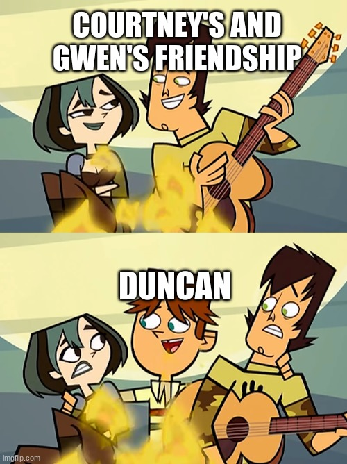 Boyfriend Kisser Intensifies |  COURTNEY'S AND GWEN'S FRIENDSHIP; DUNCAN | image tagged in total drama,gwen,trent,duncan,courtney,tdwt | made w/ Imgflip meme maker