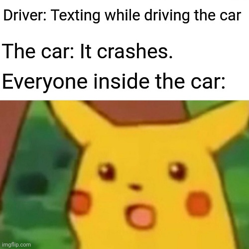 Surprised Pikachu |  Driver: Texting while driving the car; The car: It crashes. Everyone inside the car: | image tagged in memes,surprised pikachu,funny,texting and driving,car crash,meme | made w/ Imgflip meme maker