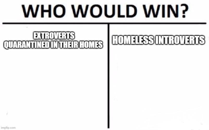 Who Would Win? Meme |  EXTROVERTS QUARANTINED IN THEIR HOMES; HOMELESS INTROVERTS | image tagged in memes,who would win | made w/ Imgflip meme maker