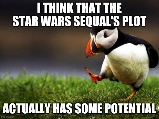 There's some major discrepancies in the plot, but there's a bit of value I think... |  I THINK THAT THE STAR WARS SEQUAL'S PLOT; ACTUALLY HAS SOME POTENTIAL | image tagged in memes,unpopular opinion puffin | made w/ Imgflip meme maker