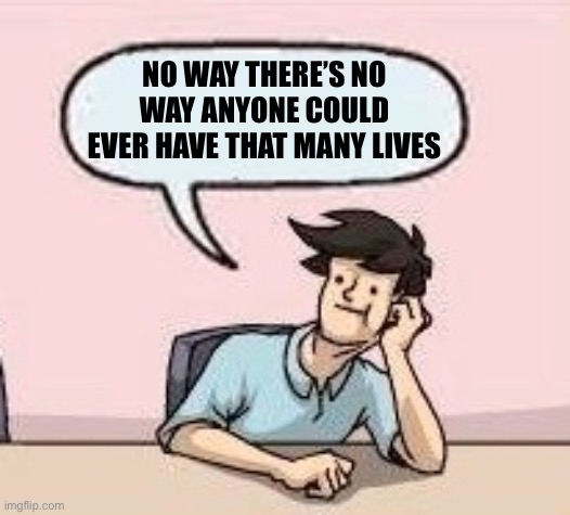 Boardroom Suggestion Guy | NO WAY THERE'S NO WAY ANYONE COULD EVER HAVE THAT MANY LIVES | image tagged in boardroom suggestion guy | made w/ Imgflip meme maker