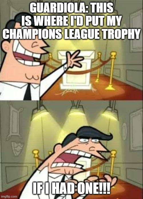This is where Pep Guardiola would put the Champions League trophy if he only had one. |  GUARDIOLA: THIS IS WHERE I'D PUT MY CHAMPIONS LEAGUE TROPHY; IF I HAD ONE!!! | image tagged in memes,this is where i'd put my trophy if i had one | made w/ Imgflip meme maker