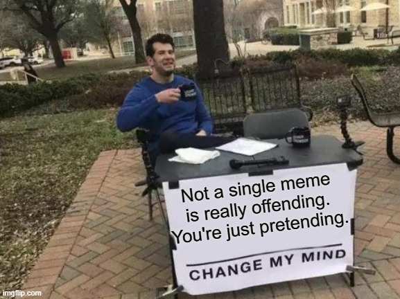 Change My Mind Meme |  Not a single meme is really offending. You're just pretending. | image tagged in memes,change my mind | made w/ Imgflip meme maker