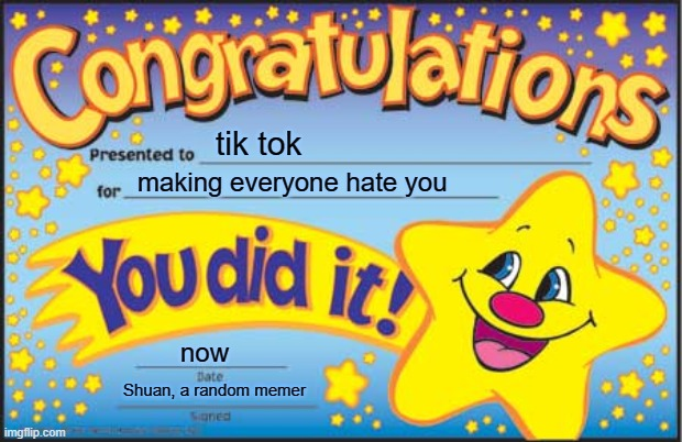 Congratulations |  tik tok; making everyone hate you; now; Shuan, a random memer | image tagged in memes,happy star congratulations | made w/ Imgflip meme maker