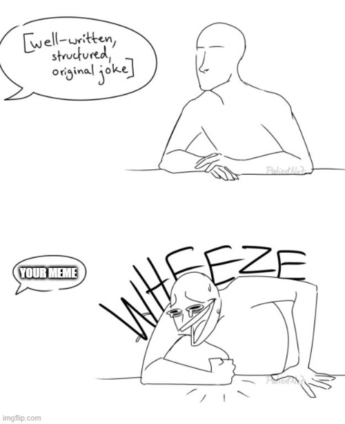 Wheeze | YOUR MEME | image tagged in wheeze | made w/ Imgflip meme maker