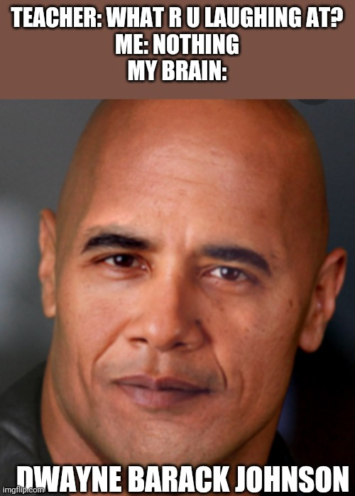 Yes |  TEACHER: WHAT R U LAUGHING AT? ME: NOTHING MY BRAIN:; DWAYNE BARACK JOHNSON | image tagged in dwayne johnson,barack obama | made w/ Imgflip meme maker