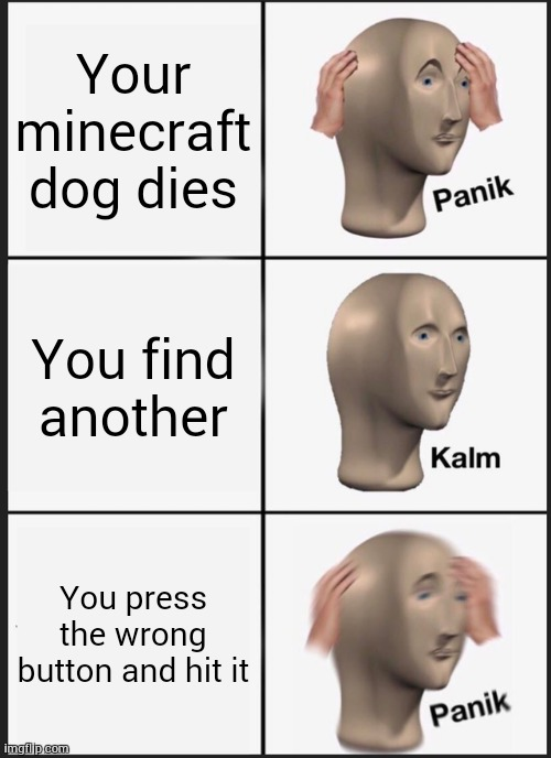 Panik Kalm Panik Meme |  Your minecraft dog dies; You find another; You press the wrong button and hit it | image tagged in memes,panik kalm panik | made w/ Imgflip meme maker