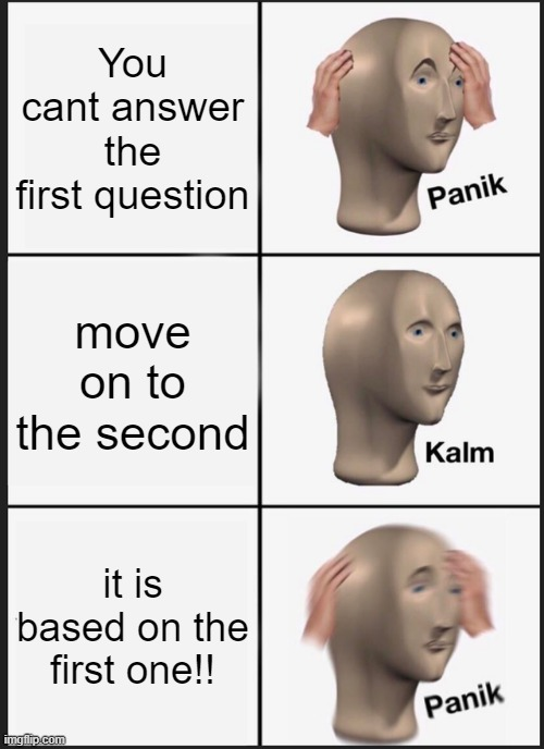 Panik Kalm Panik |  You cant answer the first question; move on to the second; it is based on the first one!! | image tagged in memes,panik kalm panik,student life,test | made w/ Imgflip meme maker