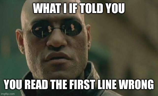 Matrix Morpheus |  WHAT I IF TOLD YOU; YOU READ THE FIRST LINE WRONG | image tagged in memes,matrix morpheus | made w/ Imgflip meme maker