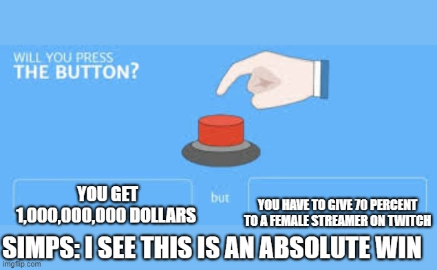 SIMPS BE LIKE |  YOU HAVE TO GIVE 70 PERCENT TO A FEMALE STREAMER ON TWITCH; YOU GET 1,000,000,000 DOLLARS; SIMPS: I SEE THIS IS AN ABSOLUTE WIN | image tagged in will you press the button | made w/ Imgflip meme maker
