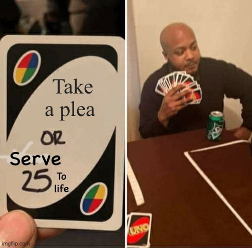 UNO Draw 25 Cards Meme |  Take a plea; Serve; To life | image tagged in memes,uno draw 25 cards | made w/ Imgflip meme maker