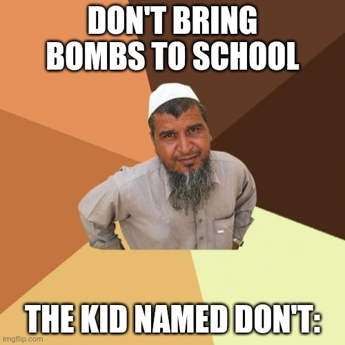 Successful arab guy |  DON'T BRING BOMBS TO SCHOOL; THE KID NAMED DON'T: | image tagged in successful arab guy,memes | made w/ Imgflip meme maker