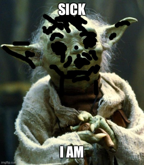 Sicko |  SICK; I AM | image tagged in memes,star wars yoda | made w/ Imgflip meme maker