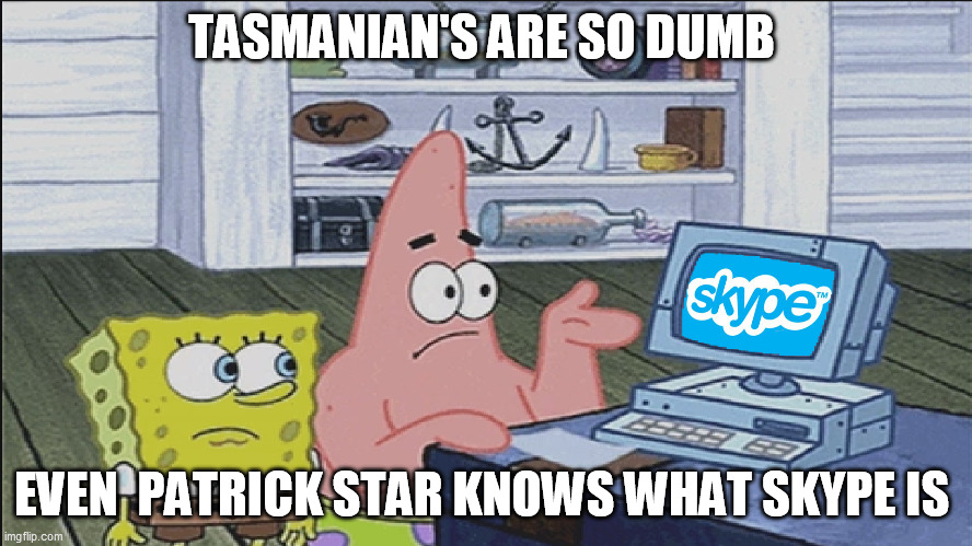 Tasmanian's are so dumb |  TASMANIAN'S ARE SO DUMB; EVEN  PATRICK STAR KNOWS WHAT SKYPE IS | image tagged in tasmanian's are so dumb,tasmania,tasmanian,patrick star,skype | made w/ Imgflip meme maker