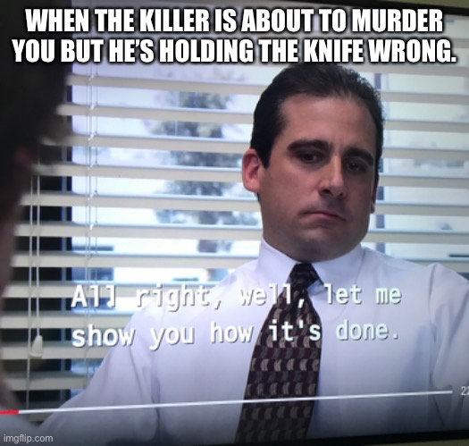 Making a meme of every line of the office day 4 1/2 |  WHEN THE KILLER IS ABOUT TO MURDER YOU BUT HE'S HOLDING THE KNIFE WRONG. | image tagged in the office,fun | made w/ Imgflip meme maker