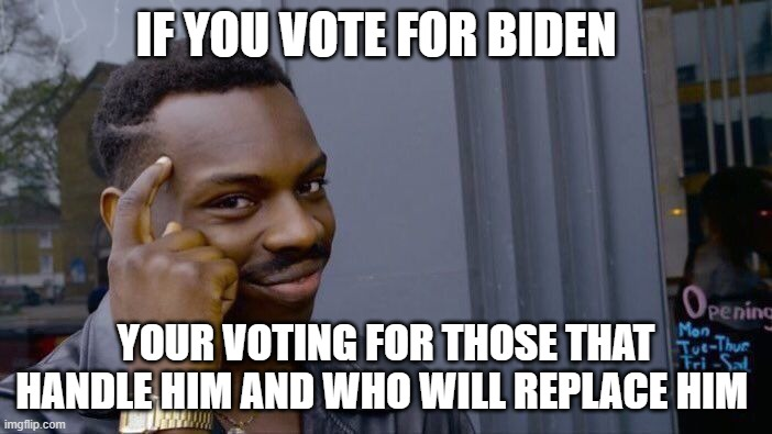 Roll Safe Think About It |  IF YOU VOTE FOR BIDEN; YOUR VOTING FOR THOSE THAT HANDLE HIM AND WHO WILL REPLACE HIM | image tagged in memes,roll safe think about it | made w/ Imgflip meme maker