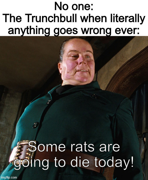 Miss Trunchbull |  No one: The Trunchbull when literally anything goes wrong ever:; Some rats are going to die today! | image tagged in miss trunchbull,no one | made w/ Imgflip meme maker