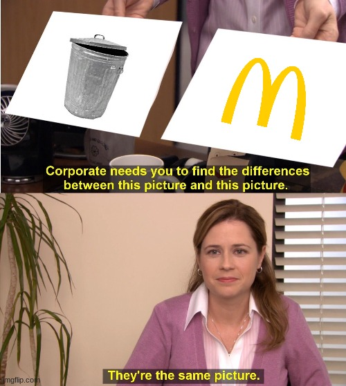 ... | image tagged in memes,they're the same picture,trash,mcdonalds | made w/ Imgflip meme maker